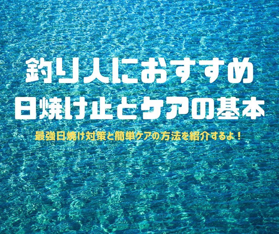 釣り人にオススメ【日焼け止めとケアの基本】最強 日焼け対策!