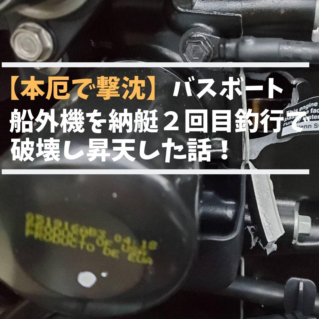 バスボート 船外機 破損【本厄 失敗談】納艇 2回目の釣行で昇天