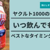 ヤクルト1000【効果的な飲み方はいつ飲むでもOK】ベストタイミングは!?